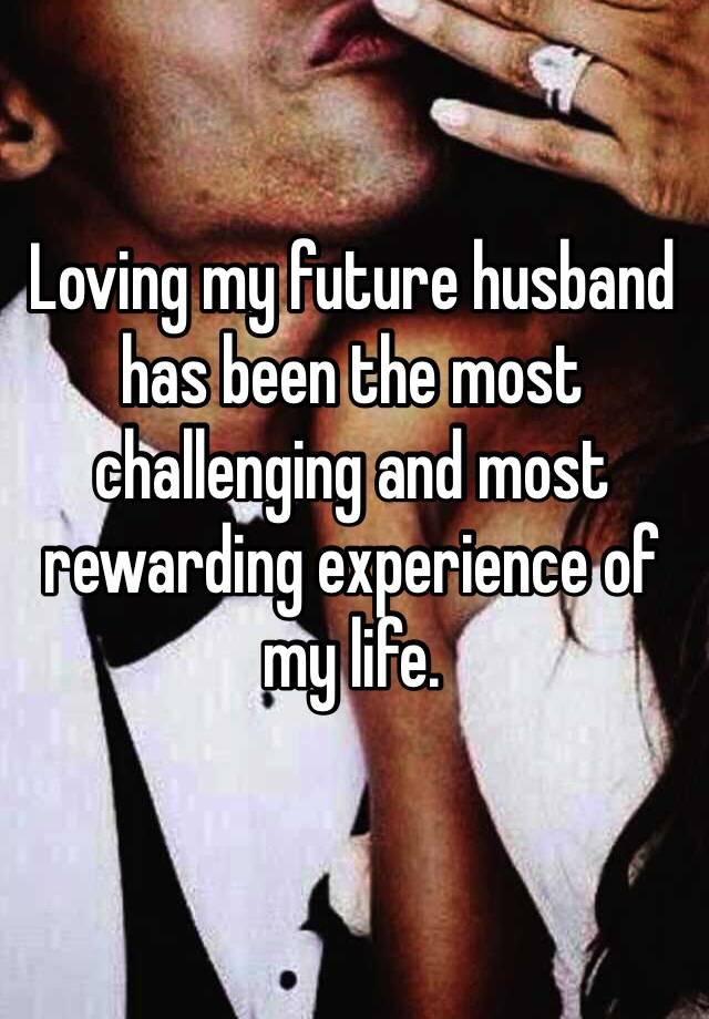 loving my future husband has been the most challenging and most rewarding experience of my life