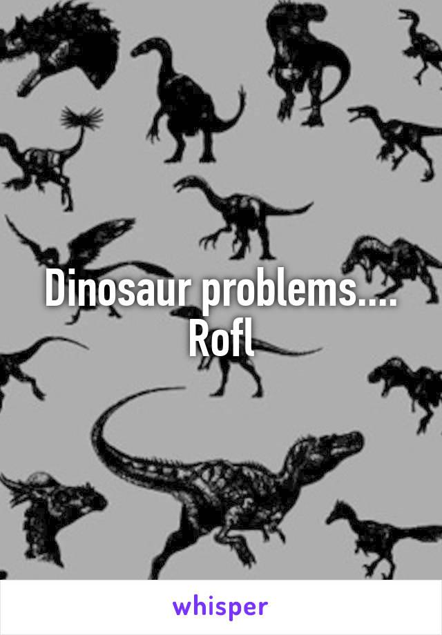 Dinosaur problems.... Rofl