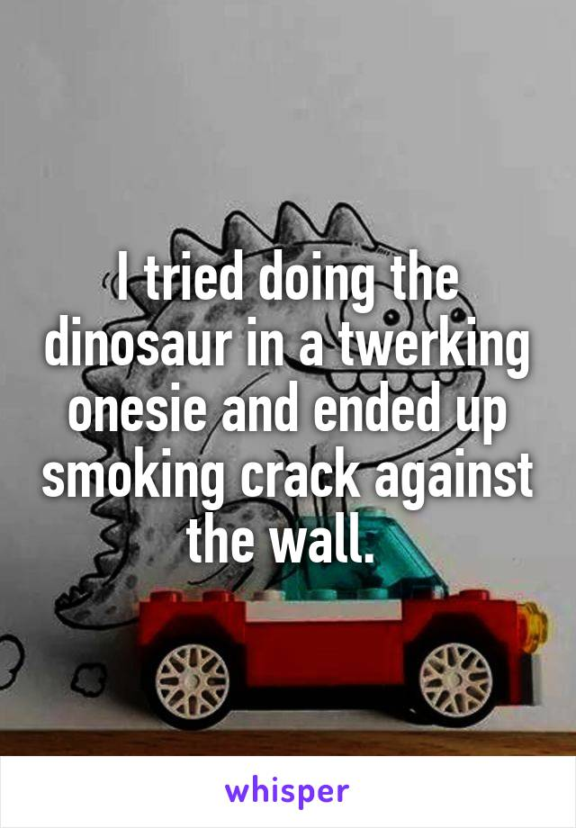 I tried doing the dinosaur in a twerking onesie and ended up smoking crack against the wall.