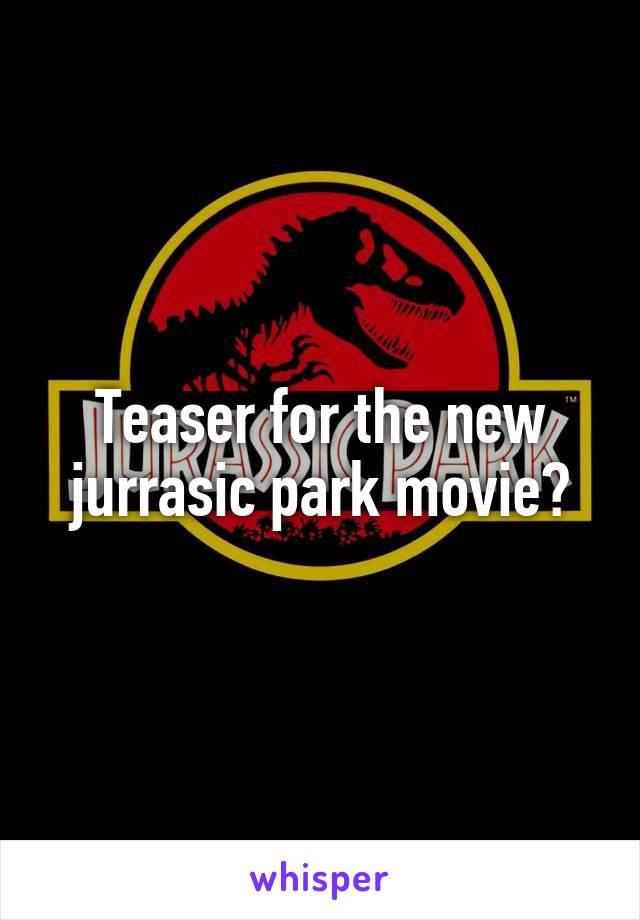 Teaser for the new jurrasic park movie?