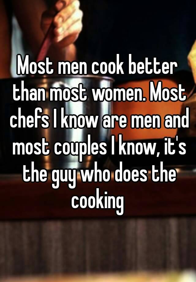 men are better cook than women Men make better chefs than women – dannyboybroderick this is cutting edge improvisational blogging women like to cook and might be better cooks than men.