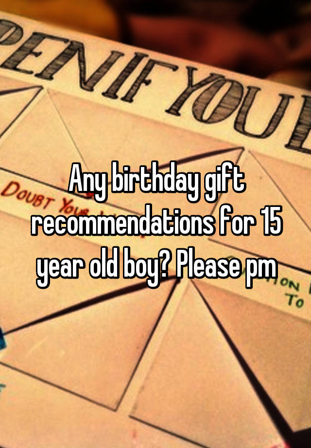 Any Birthday Gift Recommendations For 15 Year Old Boy Please Pm