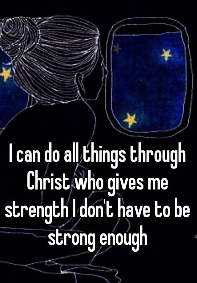 I Can Do All Things Through Christ Who Gives Me Strength Dont Have To Be Strong Enough