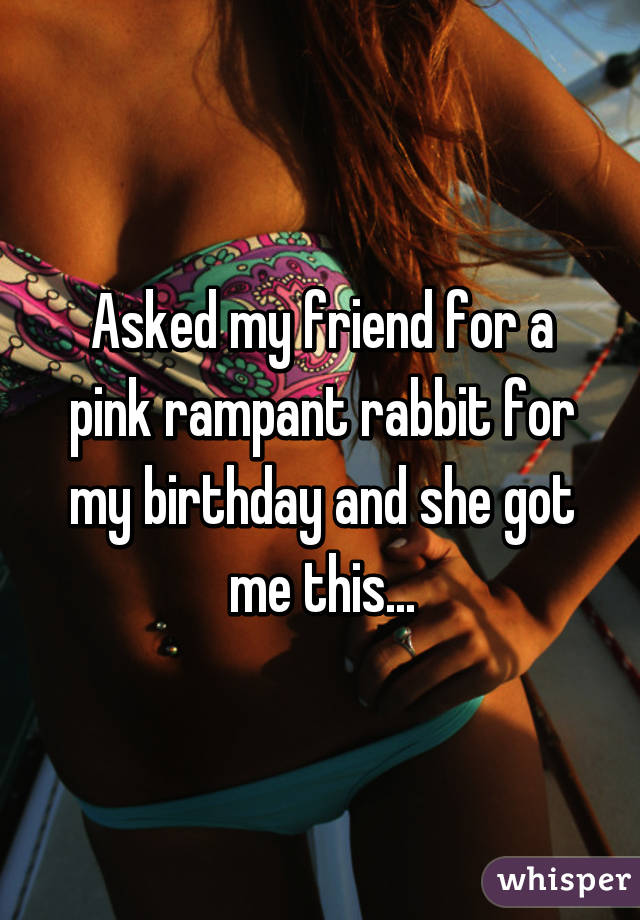Asked My Friend For A Pink Rampant Rabbit For My Birthday And She Got Me This