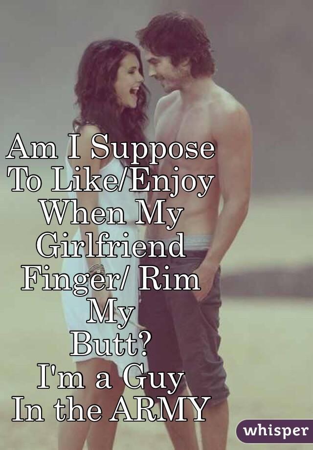 Am I Suppose To Like Enjoy When My Girlfriend Finger Rim My Butt