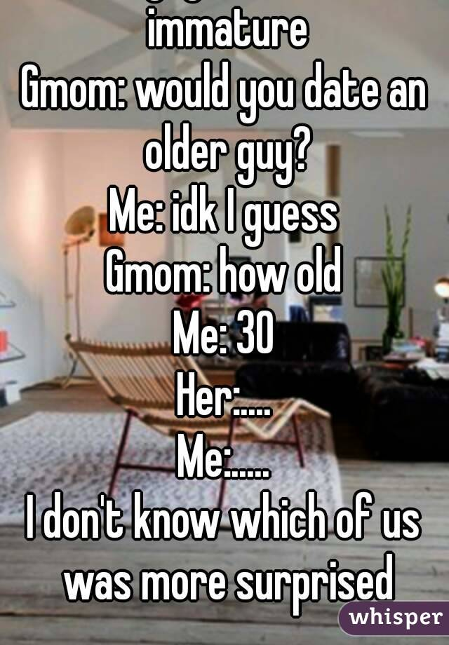 gmom why don t you date me all guys i know are immature gmom would