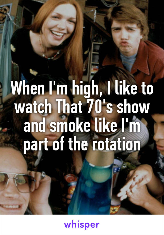 When I'm high, I like to watch That 70's show and smoke like I'm part of the rotation