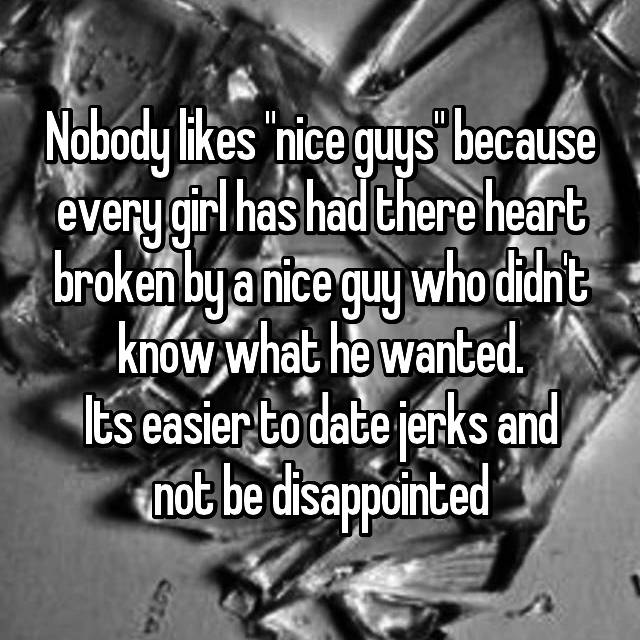"Nobody likes ""nice guys"" because every girl has had there heart broken by a nice guy who didn't know what he wanted. Its easier to date jerks and not be disappointed"