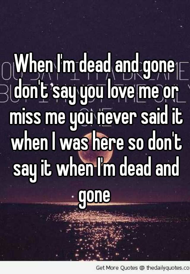 When I\'m dead and gone don\'t say you love me or miss me ...