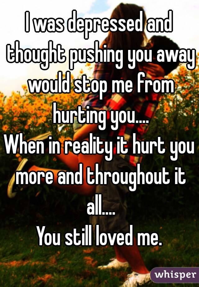 I was depressed and thought pushing you away would stop me