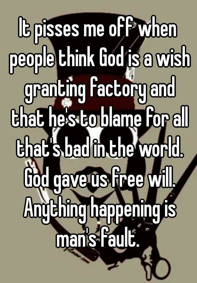 It Pisses Me Off When People Think God Is A Wish Granting Factory And That Hes To Blame For All Thats Bad In The World Gave Us Free Will
