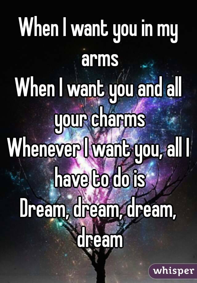 When I Want You In My Arms When I Want You And All Your Charms Whenever