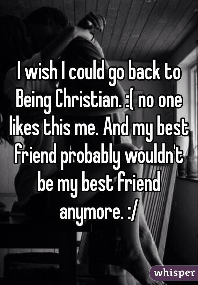 I wish I could go back to Being Christian. :( no one likes this me. And my best friend probably wouldn't be my best friend anymore. :/