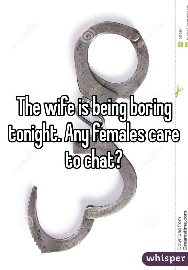 The wife is being boring tonight. Any females care to chat?