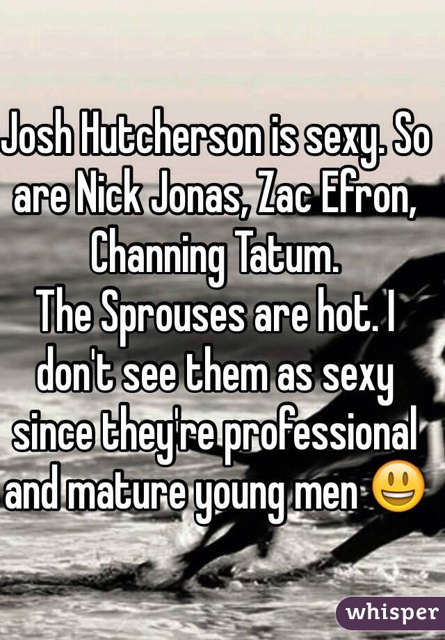 Josh Hutcherson is sexy. So are Nick Jonas, Zac Efron, Channing Tatum.  The Sprouses are hot. I don't see them as sexy since they're professional and mature young men 😃