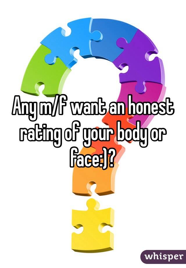 Any m/f want an honest rating of your body or face:)?