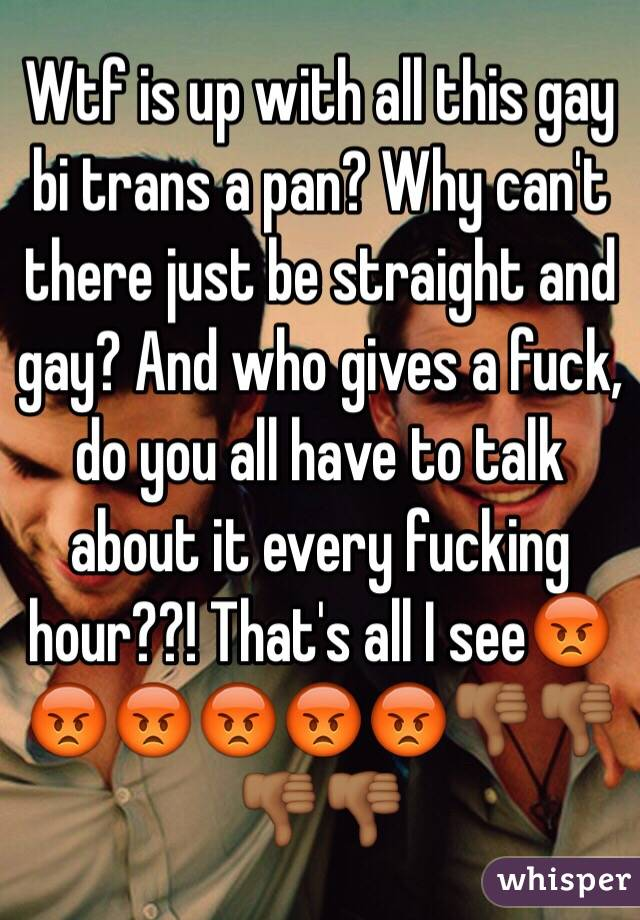 Wtf is up with all this gay bi trans a pan? Why can't there just be straight and gay? And who gives a fuck, do you all have to talk about it every fucking hour??! That's all I see😡😡😡😡😡😡👎🏾👎🏾👎🏾👎🏾