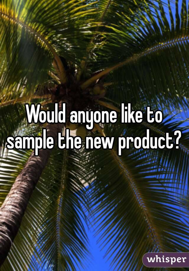 Would anyone like to sample the new product?