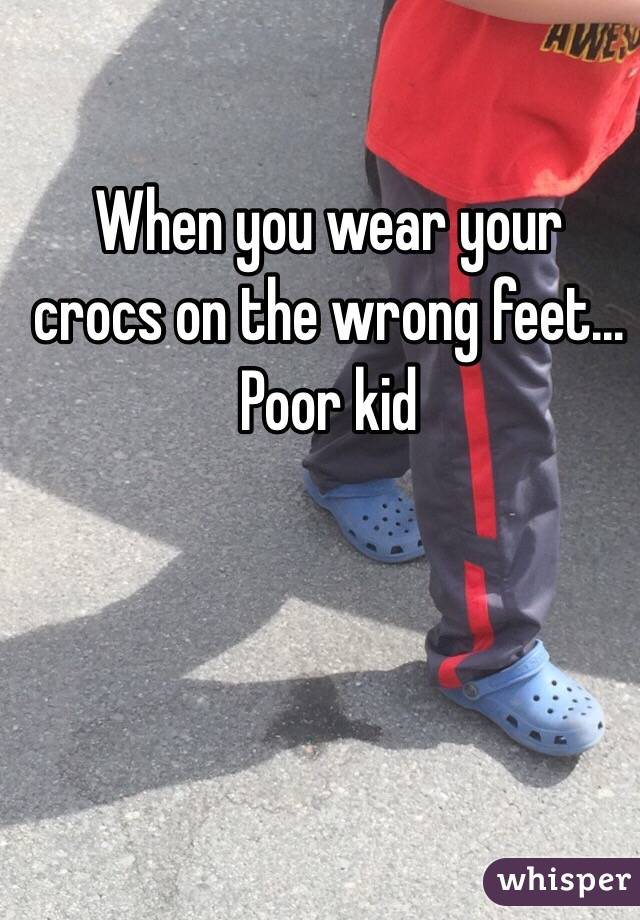 When you wear your crocs on the wrong feet... Poor kid