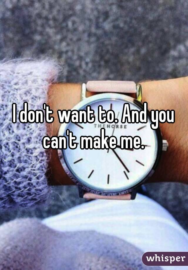 I don't want to. And you can't make me.