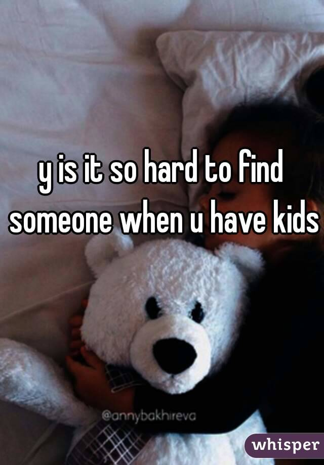 y is it so hard to find someone when u have kids