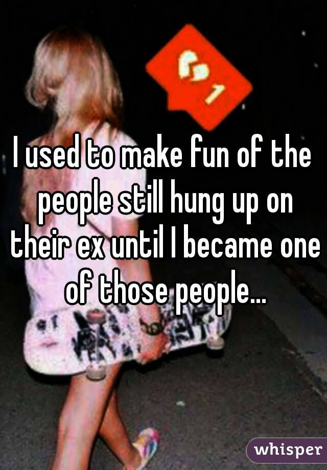 I used to make fun of the people still hung up on their ex until I became one of those people...