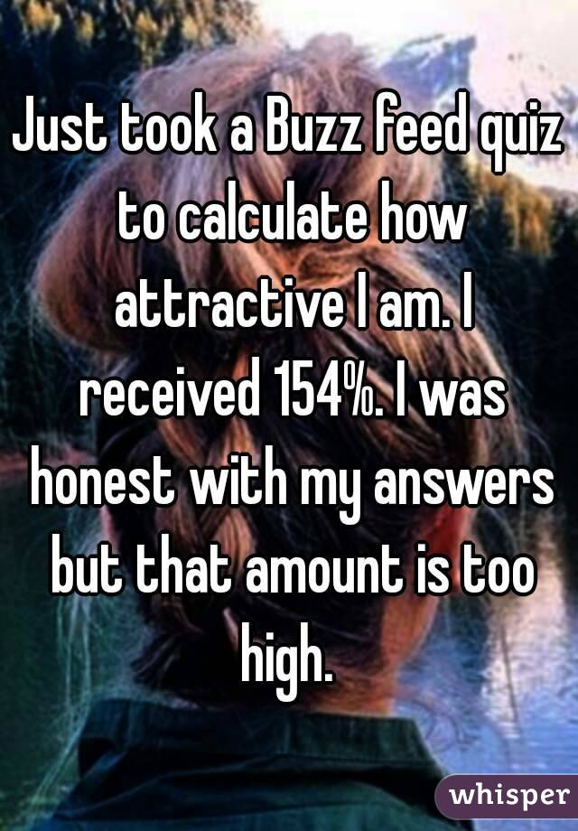 Just took a Buzz feed quiz to calculate how attractive I am. I received 154%. I was honest with my answers but that amount is too high.