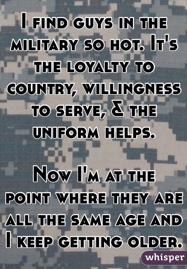 I find guys in the military so hot. It's the loyalty to country, willingness to serve, & the uniform helps.    Now I'm at the point where they are all the same age and I keep getting older.