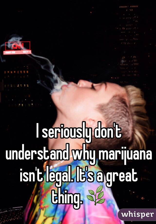 I seriously don't understand why marijuana isn't legal. It's a great thing. 🌿