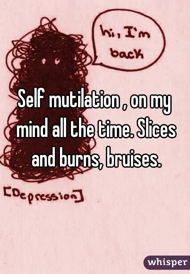 Self mutilation , on my mind all the time. Slices and burns, bruises.