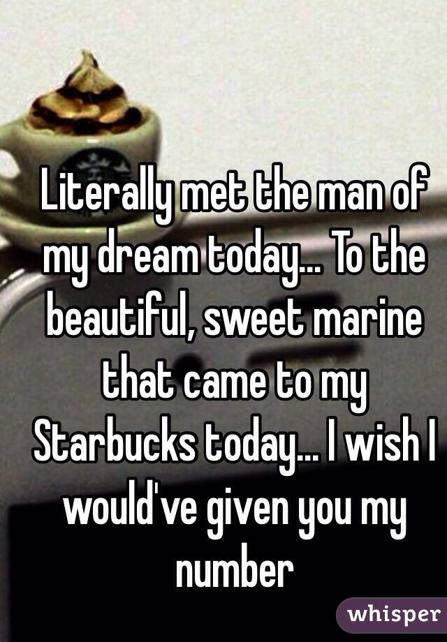 Literally met the man of my dream today... To the beautiful, sweet marine that came to my Starbucks today... I wish I would've given you my number