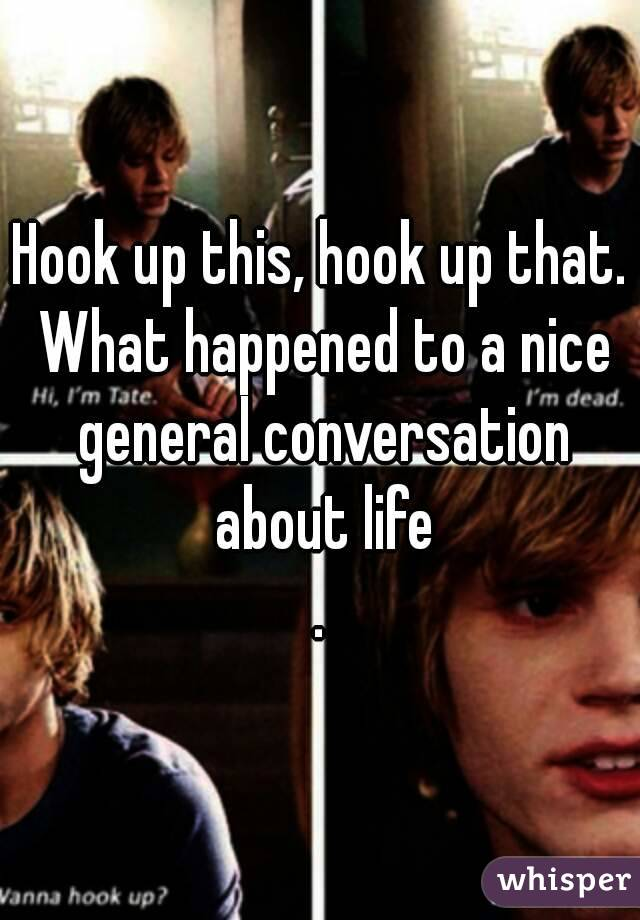 Hook up this, hook up that. What happened to a nice general conversation about life .