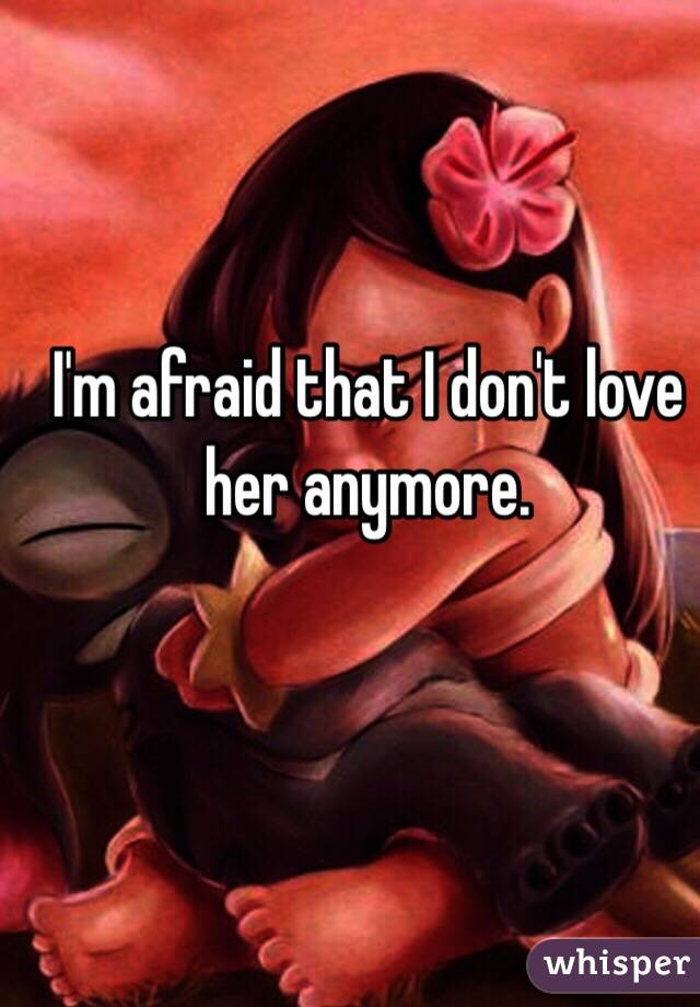 I'm afraid that I don't love her anymore.