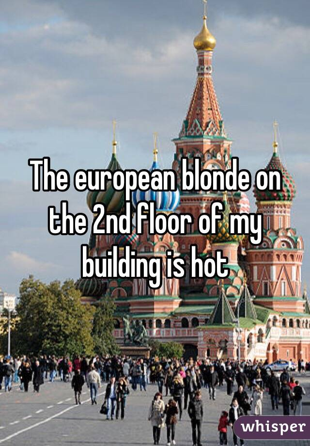 The european blonde on the 2nd floor of my building is hot