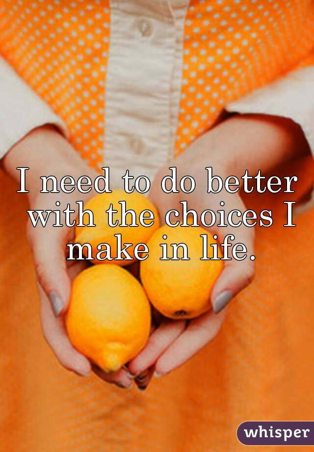 I need to do better with the choices I make in life.