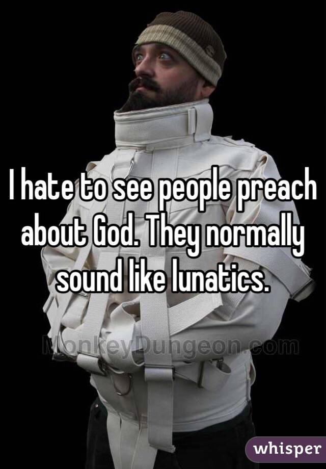 I hate to see people preach about God. They normally sound like lunatics.