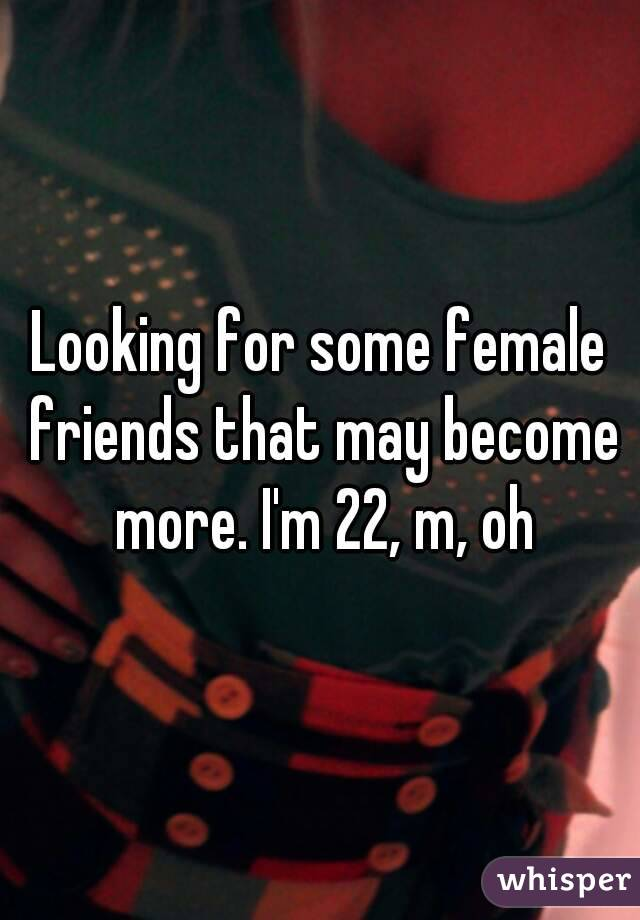 Looking for some female friends that may become more. I'm 22, m, oh