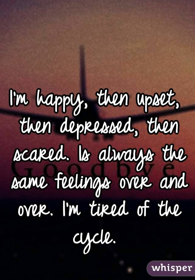 I'm happy, then upset, then depressed, then scared. Is always the same feelings over and over. I'm tired of the cycle.