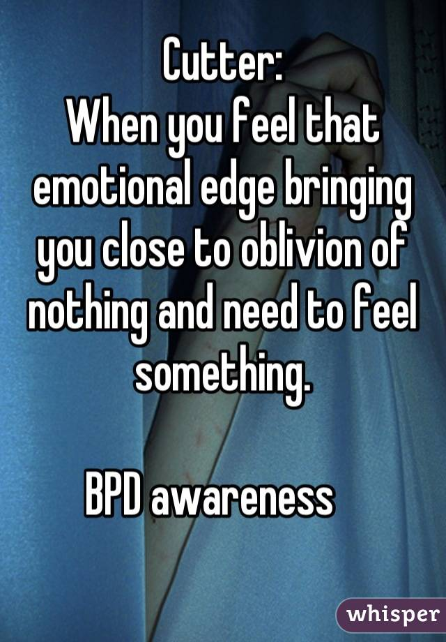 Cutter: When you feel that emotional edge bringing you close to oblivion of nothing and need to feel something.  BPD awareness