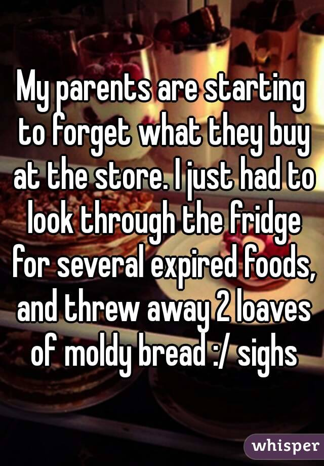 My parents are starting to forget what they buy at the store. I just had to look through the fridge for several expired foods, and threw away 2 loaves of moldy bread :/ sighs