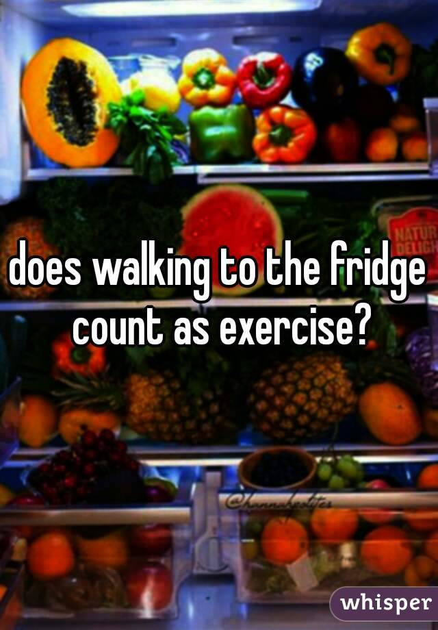 does walking to the fridge count as exercise?