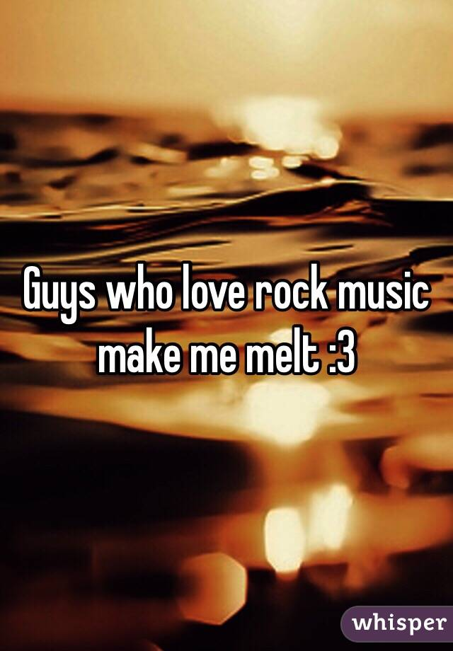 Guys who love rock music make me melt :3