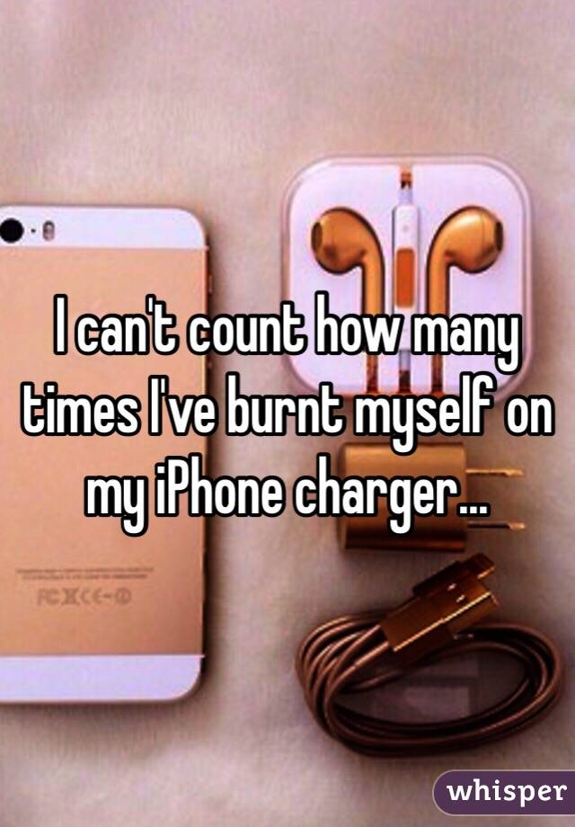 I can't count how many times I've burnt myself on my iPhone charger...