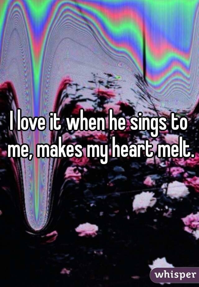 I love it when he sings to me, makes my heart melt.