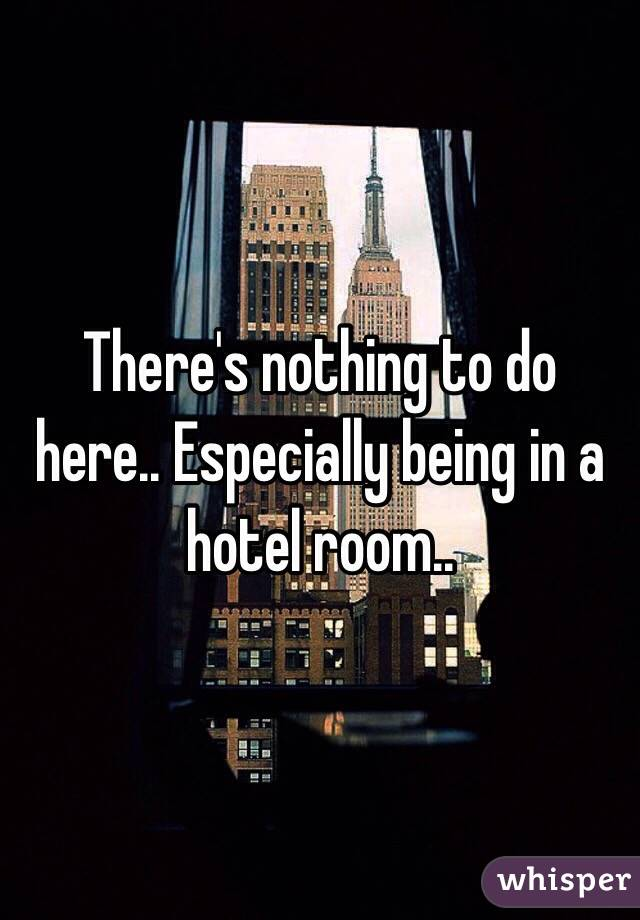 There's nothing to do here.. Especially being in a hotel room..