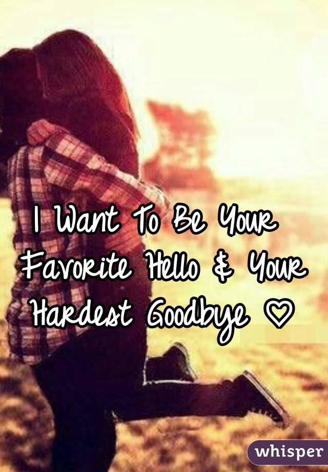 I Want To Be Your Favorite Hello & Your Hardest Goodbye ♡