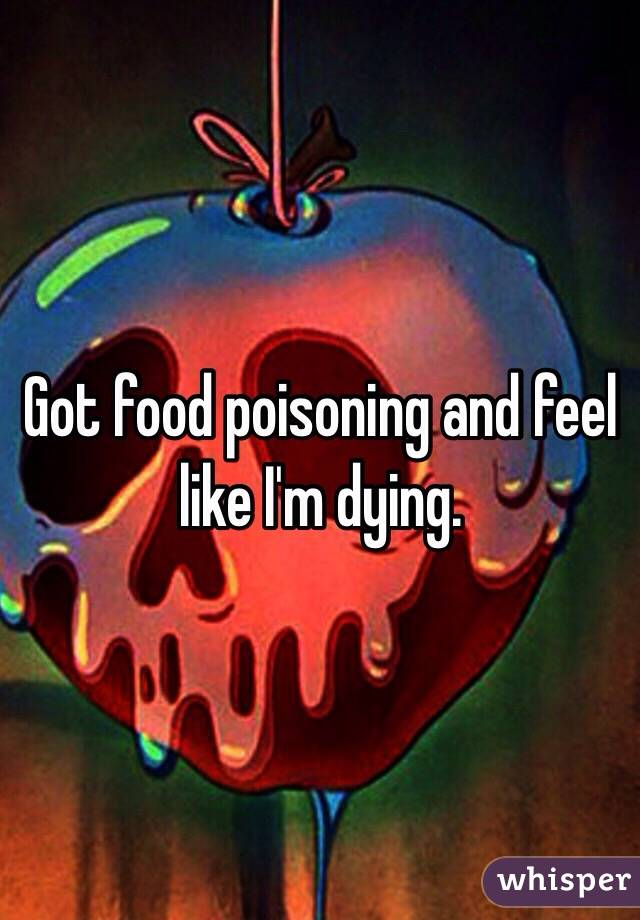 Got food poisoning and feel like I'm dying.