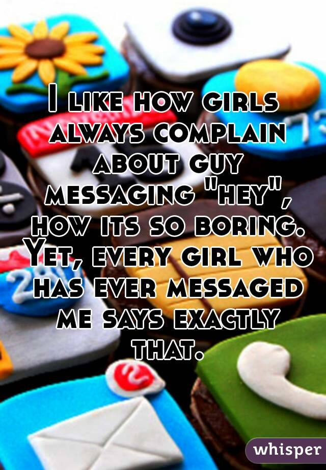 "I like how girls always complain about guy messaging ""hey"", how its so boring. Yet, every girl who has ever messaged me says exactly that."