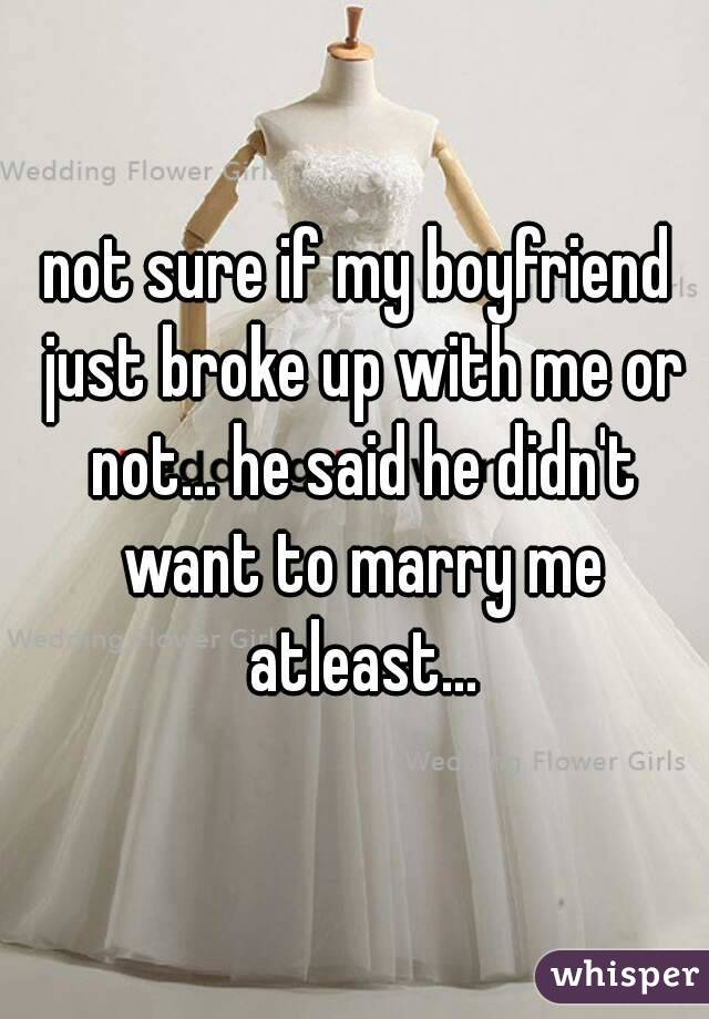 not sure if my boyfriend just broke up with me or not... he said he didn't want to marry me atleast...