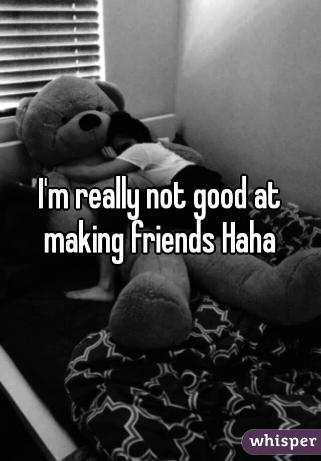 I'm really not good at making friends Haha